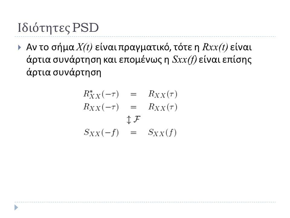 Ιδιότητες PSD  Αν το σήμα Χ(t) είναι πραγματικό, τότε η Rxx(t) είναι άρτια συνάρτηση και επομένως η Sxx(f) είναι επίσης άρτια συνάρτηση