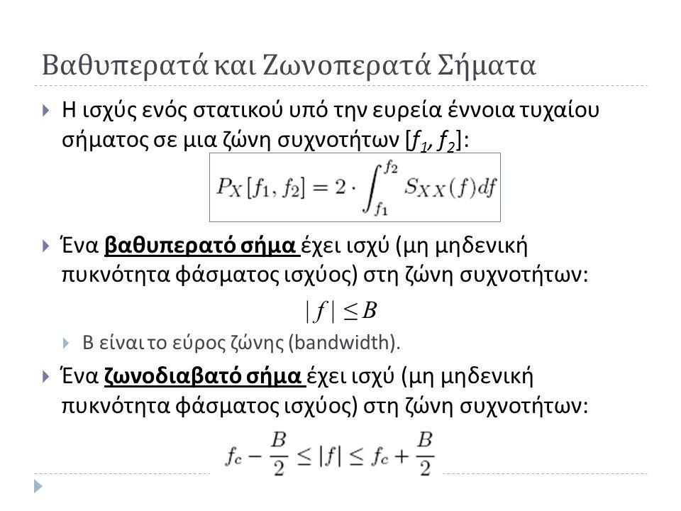 Βαθυπερατά και Ζωνοπερατά Σήματα  Η ισχύς ενός στατικού υπό την ευρεία έννοια τυχαίου σήματος σε μια ζώνη συχνοτήτων [f 1, f 2 ]:  Ένα βαθυπερατό σή