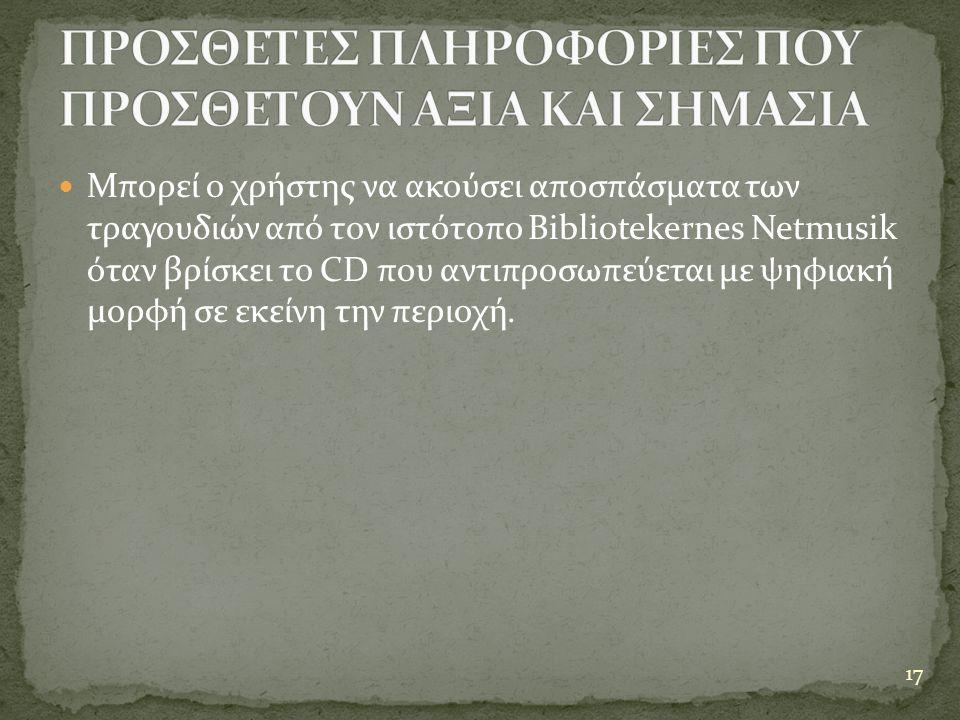  Μπορεί ο χρήστης να ακούσει αποσπάσματα των τραγουδιών από τον ιστότοπο Bibliotekernes Netmusik όταν βρίσκει το CD που αντιπροσωπεύεται με ψηφιακή μορφή σε εκείνη την περιοχή.