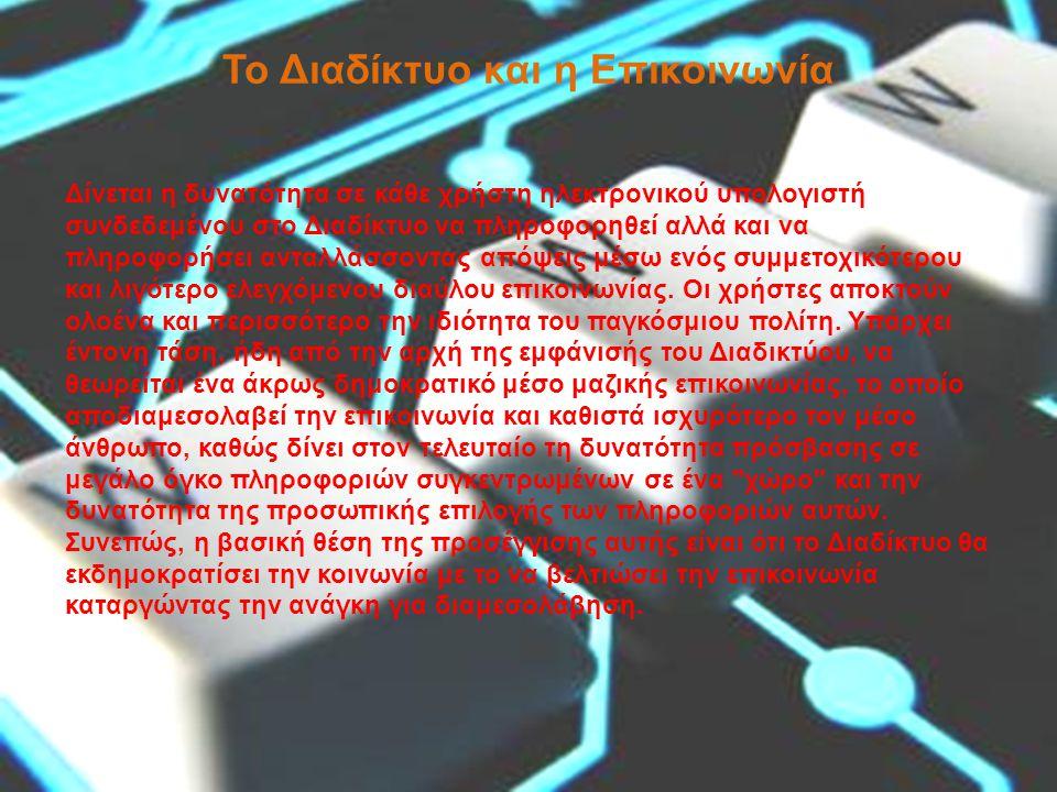 Το Διαδίκτυο και η Επικοινωνία Δίνεται η δυνατότητα σε κάθε χρήστη ηλεκτρονικού υπολογιστή συνδεδεμένου στο Διαδίκτυο να πληροφορηθεί αλλά και να πληροφορήσει ανταλλάσσοντας απόψεις μέσω ενός συμμετοχικότερου και λιγότερο ελεγχόμενου διαύλου επικοινωνίας.