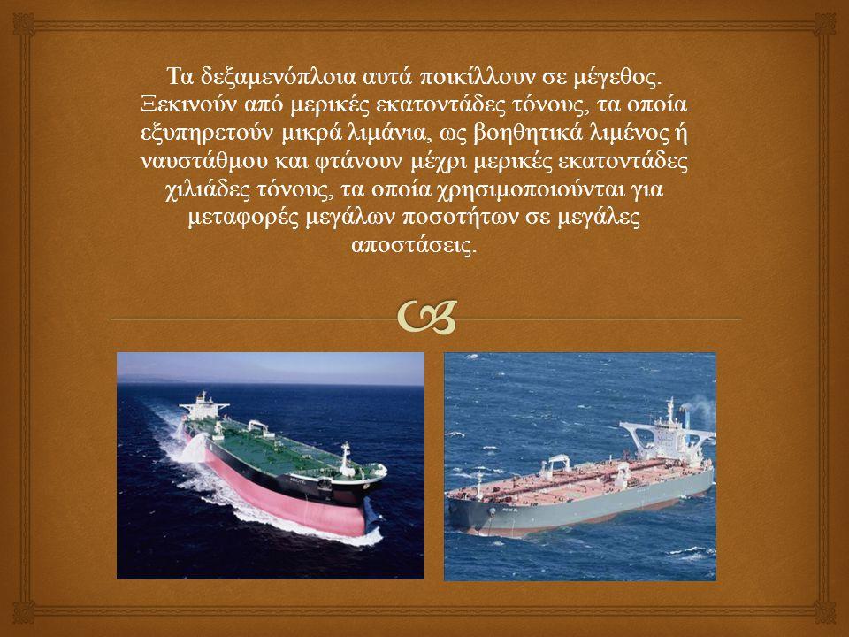 Τα δεξαμενόπλοια αυτά ποικίλλουν σε μέγεθος. Ξεκινούν από μερικές εκατοντάδες τόνους, τα οποία εξυπηρετούν μικρά λιμάνια, ως βοηθητικά λιμένος ή ναυστ