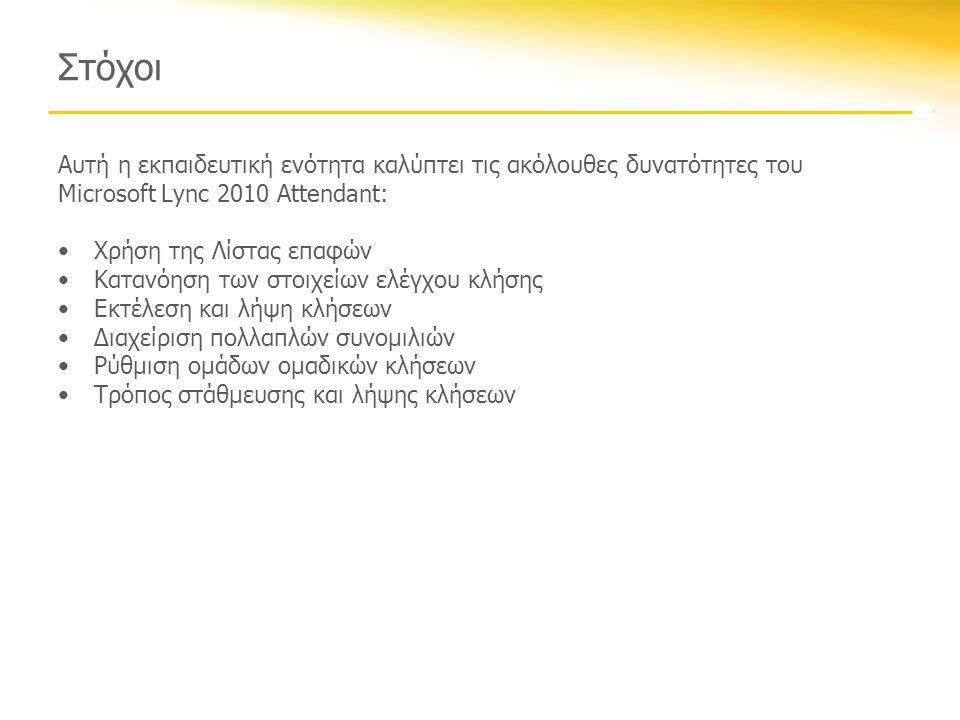Στόχοι Αυτή η εκπαιδευτική ενότητα καλύπτει τις ακόλουθες δυνατότητες του Microsoft Lync 2010 Attendant: •Χρήση της Λίστας επαφών •Κατανόηση των στοιχείων ελέγχου κλήσης •Εκτέλεση και λήψη κλήσεων •Διαχείριση πολλαπλών συνομιλιών •Ρύθμιση ομάδων ομαδικών κλήσεων •Τρόπος στάθμευσης και λήψης κλήσεων