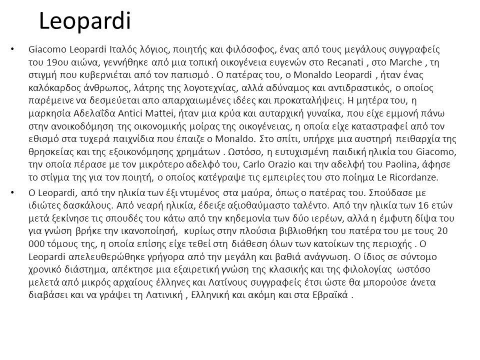 Leopardi • Giacomo Leopardi Ιταλός λόγιος, ποιητής και φιλόσοφος, ένας από τους μεγάλους συγγραφείς του 19ου αιώνα, γεννήθηκε από μια τοπική οικογένεια ευγενών στο Recanati, στο Marche, τη στιγμή που κυβερνιέται από τον παπισμό.