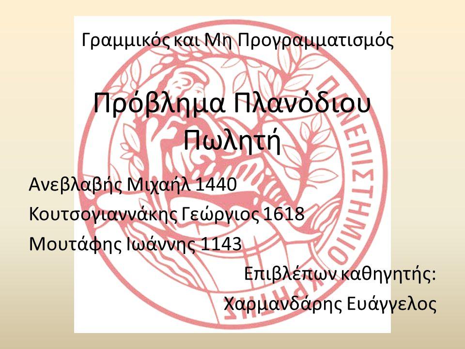 Πρόβλημα Πλανόδιου Πωλητή Ανεβλαβής Μιχαήλ 1440 Κουτσογιαννάκης Γεώργιος 1618 Μουτάφης Ιωάννης 1143 Επιβλέπων καθηγητής: Χαρμανδάρης Ευάγγελος Γραμμικός και Μη Προγραμματισμός