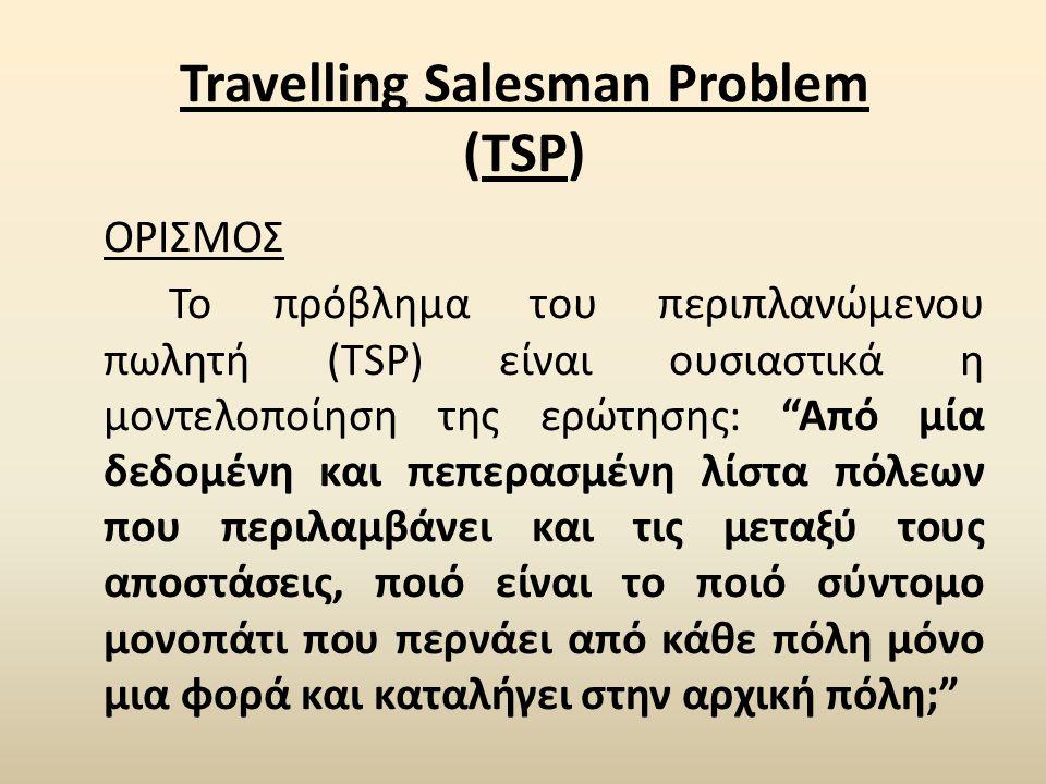 Travelling Salesman Problem (TSP) ΟΡΙΣΜΟΣ Το πρόβλημα του περιπλανώμενου πωλητή (TSP) είναι ουσιαστικά η μοντελοποίηση της ερώτησης: Από μία δεδομένη και πεπερασμένη λίστα πόλεων που περιλαμβάνει και τις μεταξύ τους αποστάσεις, ποιό είναι το ποιό σύντομο μονοπάτι που περνάει από κάθε πόλη μόνο μια φορά και καταλήγει στην αρχική πόλη;