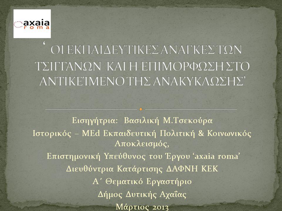 Εισηγήτρια: Βασιλική Μ.Τσεκούρα Ιστορικός – MΕd Εκπαιδευτική Πολιτική & Κοινωνικός Αποκλεισμός, Επιστημονική Υπεύθυνος του Έργου 'axaia roma' Διευθύντρια Κατάρτισης ΔΑΦΝΗ ΚΕΚ Α΄ Θεματικό Εργαστήριο Δήμος Δυτικής Αχαΐας Μάρτιος 2013