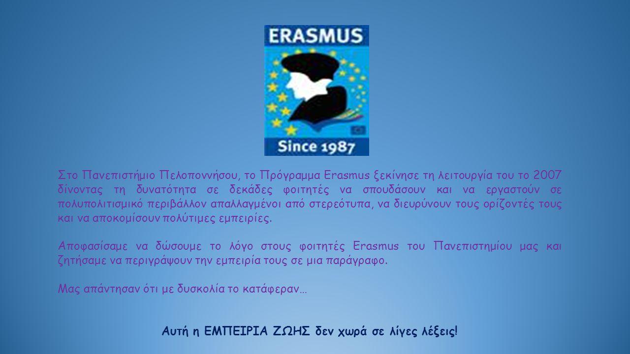 Στο Πανεπιστήμιο Πελοποννήσου, το Πρόγραμμα Erasmus ξεκίνησε τη λειτουργία του το 2007 δίνοντας τη δυνατότητα σε δεκάδες φοιτητές να σπουδάσουν και να εργαστούν σε πολυπολιτισμικό περιβάλλον απαλλαγμένοι από στερεότυπα, να διευρύνουν τους ορίζοντές τους και να αποκομίσουν πολύτιμες εμπειρίες.