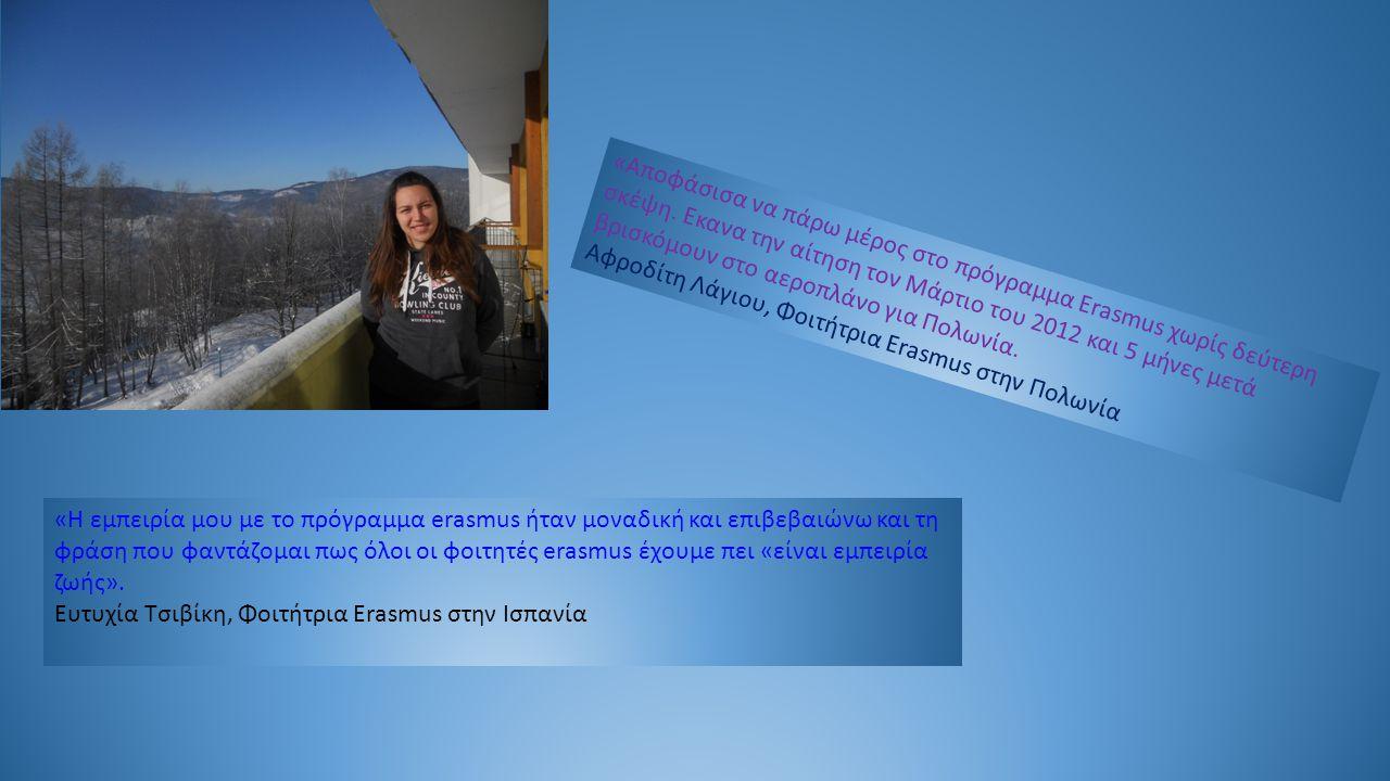 «Αποφάσισα να πάρω μέρος στο πρόγραμμα Erasmus χωρίς δεύτερη σκέψη. Εκανα την αίτηση τον Μάρτιο του 2012 και 5 μήνες μετά βρισκόμουν στο αεροπλάνο για