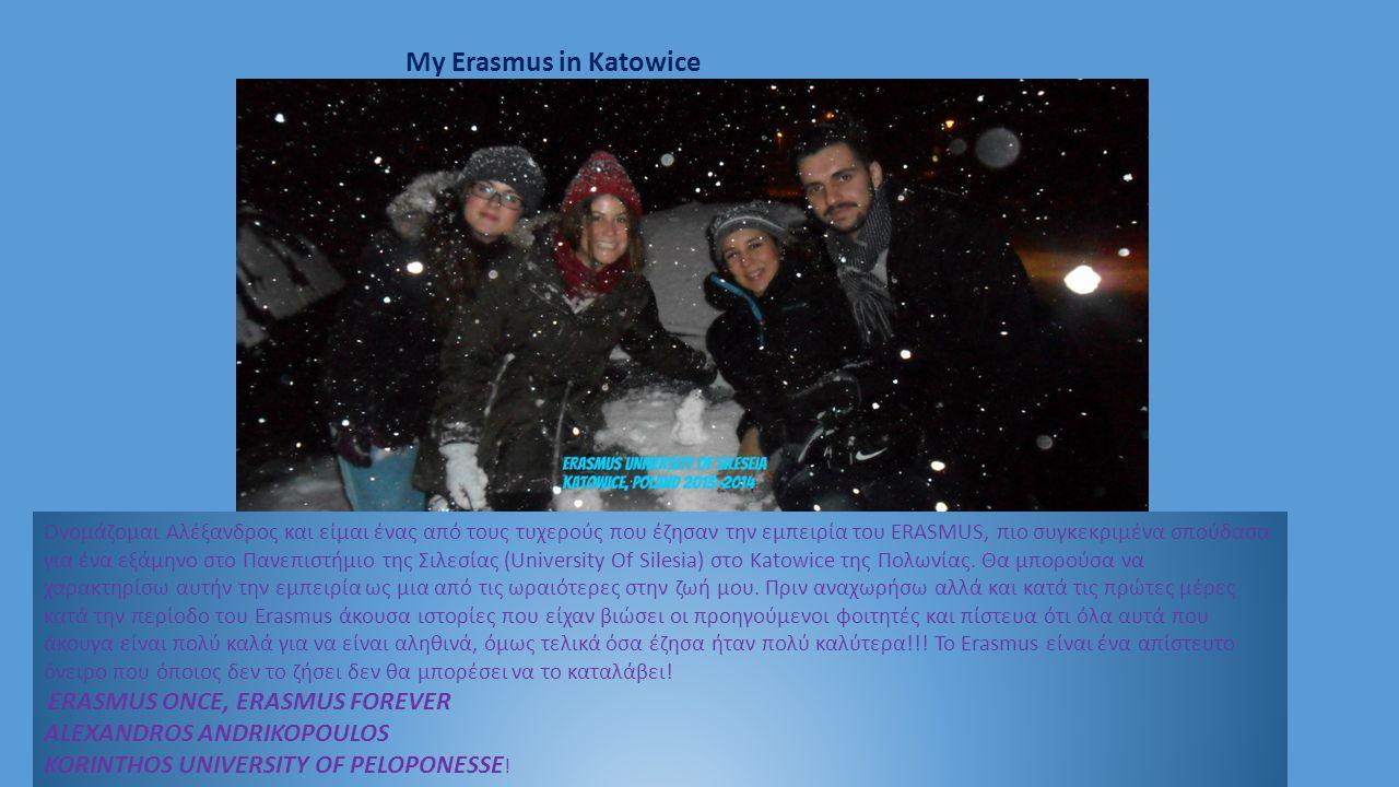 My Erasmus in Katowice Ονομάζομαι Αλέξανδρος και είμαι ένας από τους τυχερούς που έζησαν την εμπειρία του ERASMUS, πιο συγκεκριμένα σπούδασα για ένα εξάμηνο στο Πανεπιστήμιο της Σιλεσίας (University Of Silesia) στο Katowice της Πολωνίας.
