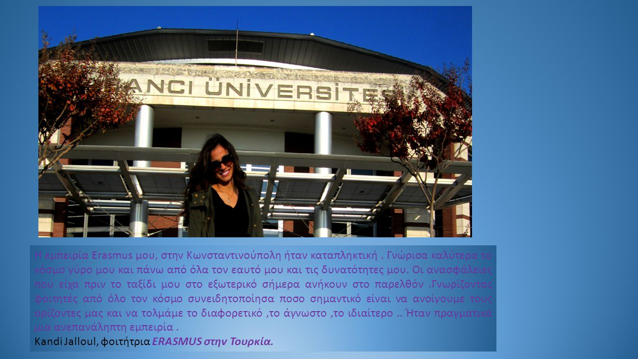 Η εμπειρία Erasmus μου, στην Κωνσταντινούπολη ήταν καταπληκτική. Γνώρισα καλύτερα το κόσμο γύρο μου και πάνω από όλα τον εαυτό μου και τις δυνατότητες