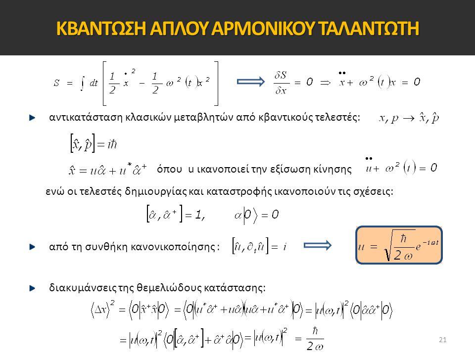ΚΒΑΝΤΩΣΗ ΑΠΛΟΥ ΑΡΜΟΝΙΚΟΥ ΤΑΛΑΝΤΩΤΗ αντικατάσταση κλασικών μεταβλητών από κβαντικούς τελεστές: όπου u ικανοποιεί την εξίσωση κίνησης ενώ οι τελεστές δη