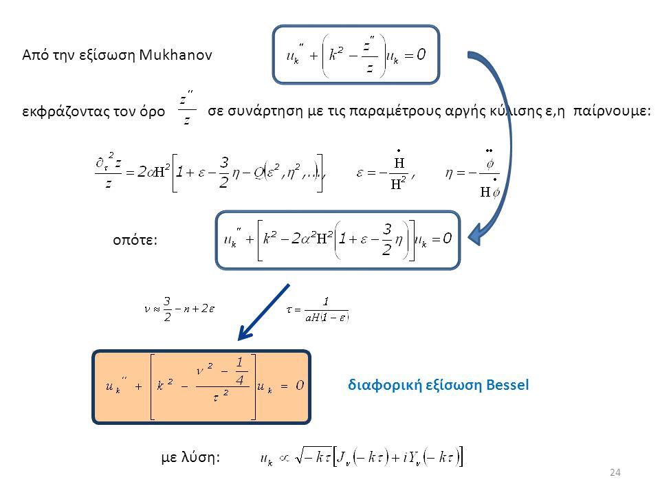 εκφράζοντας τον όρο σε συνάρτηση με τις παραμέτρους αργής κύλισης ε,η παίρνουμε: οπότε: διαφορική εξίσωση Bessel 24 Από την εξίσωση Mukhanov με λύση: