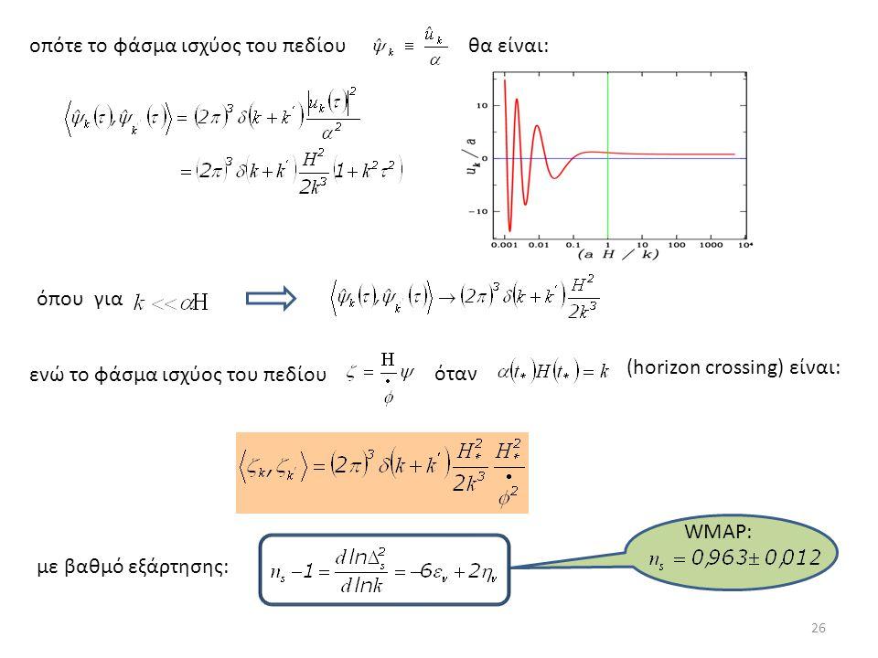 οπότε το φάσμα ισχύος του πεδίουθα είναι: όπου για ενώ το φάσμα ισχύος του πεδίου όταν (horizon crossing) είναι: με βαθμό εξάρτησης: 26 WMAP: