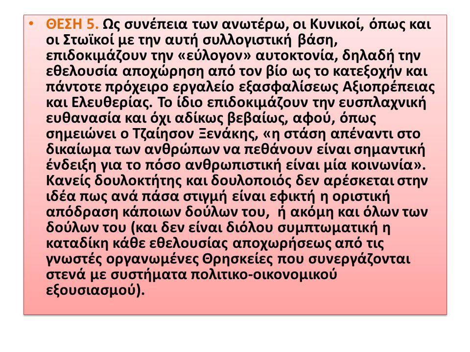 • ΘΕΣΗ 5. Ως συνέπεια των ανωτέρω, οι Κυνικοί, όπως και οι Στωϊκοί με την αυτή συλλογιστική βάση, επιδοκιμάζουν την «εύλογον» αυτοκτονία, δηλαδή την ε