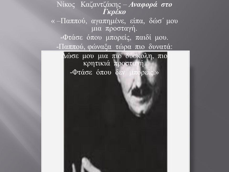 Νίκος Καζαντζάκης – Αναφορά στο Γκρέκο « – Παππού, αγαπημένε, είπα, δώσ΄ μου μια προσταγή. - Φτάσε όπου μπορείς, παιδί μου. - Παππού, φώναξα τώρα πιο