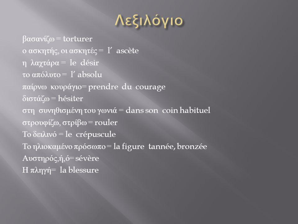 βασανίζω = torturer ο ασκητής, οι ασκητές = l' ascète η λαχτάρα = le désir το απόλυτο = l' absolu παίρνω κουράγιο = prendre du courage διστάζω = hésit