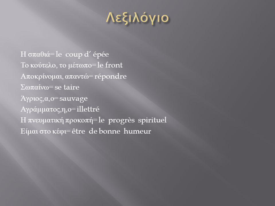 Η σπαθιά = le coup d' épée Το κούτελο, το μέτωπο = le front Αποκρίνομαι, απαντώ = répondre Σωπαίνω = se taire Άγριος, α, ο = sauvage Αγράμματος, η, ο