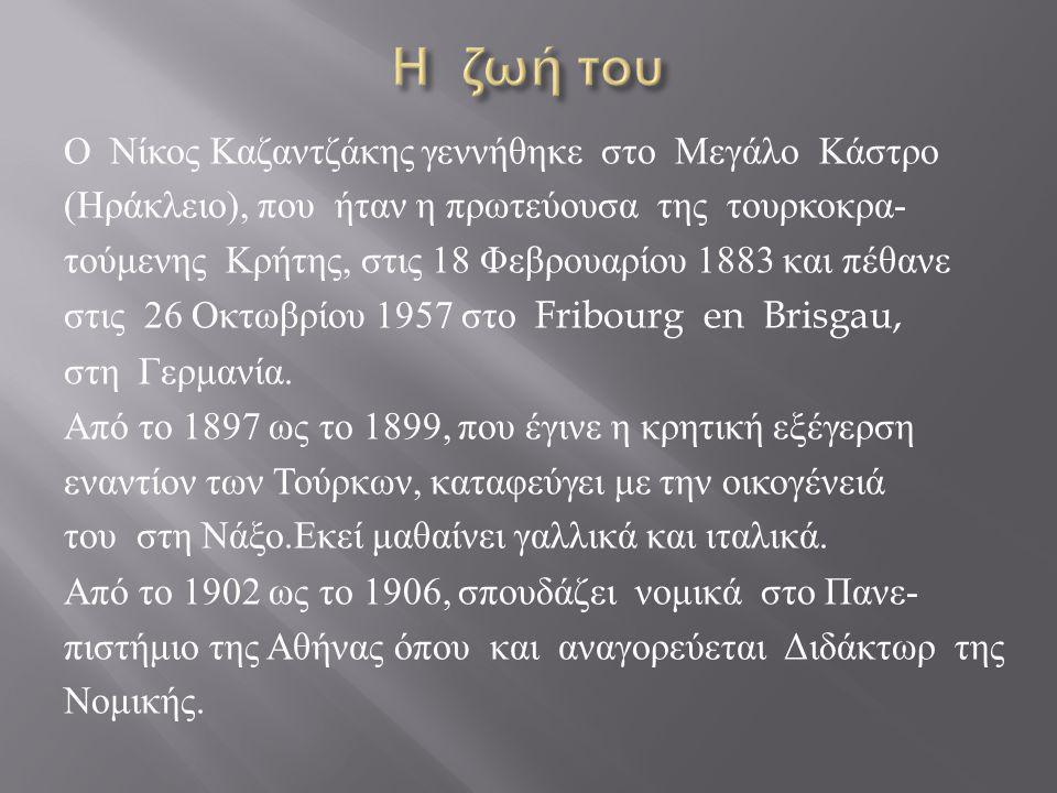 Ο Νίκος Καζαντζάκης γεννήθηκε στο Μεγάλο Κάστρο ( Ηράκλειο ), που ήταν η πρωτεύουσα της τουρκοκρα - τούμενης Κρήτης, στις 18 Φεβρουαρίου 1883 και πέθα