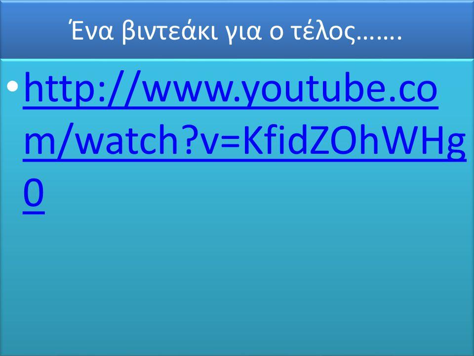 Ένα βιντεάκι για ο τέλος……. • http://www.youtube.co m/watch?v=KfidZOhWHg 0 http://www.youtube.co m/watch?v=KfidZOhWHg 0 • http://www.youtube.co m/watc