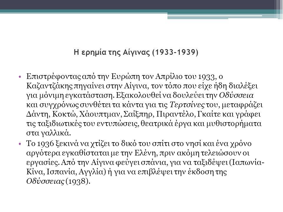 Η ερημία της Αίγινας (1933-1939) •Επιστρέφοντας από την Ευρώπη τον Απρίλιο του 1933, ο Καζαντζάκης πηγαίνει στην Αίγινα, τον τόπο που είχε ήδη διαλέξε