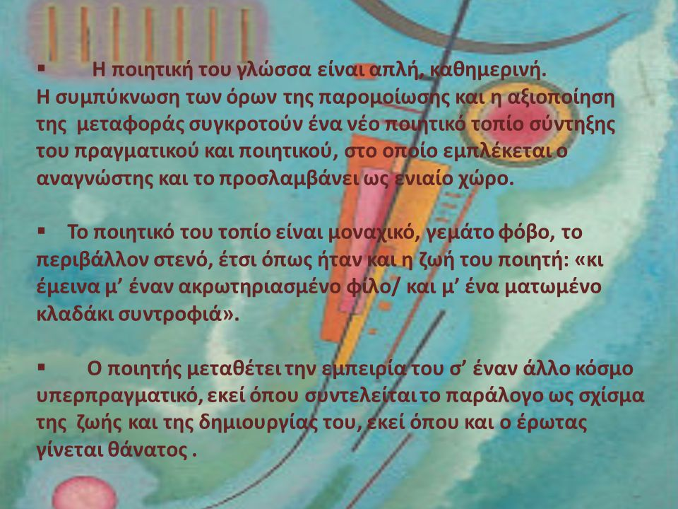  Η ποιητική του γλώσσα είναι απλή, καθημερινή. H συμπύκνωση των όρων της παρομοίωσης και η αξιοποίηση της μεταφοράς συγκροτούν ένα νέο ποιητικό τοπίο