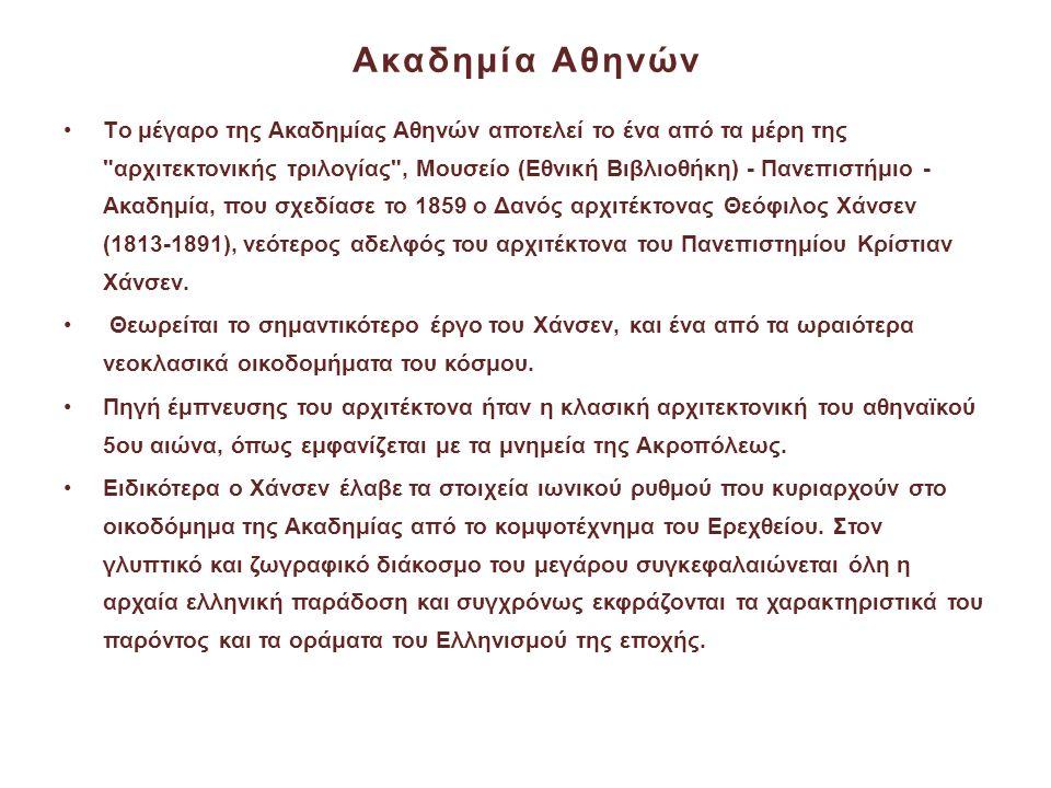 Ακαδημία Αθηνών •Tο μέγαρο της Ακαδημίας Αθηνών αποτελεί το ένα από τα μέρη της αρχιτεκτονικής τριλογίας , Mουσείο (Eθνική Bιβλιοθήκη) - Πανεπιστήμιο - Aκαδημία, που σχεδίασε το 1859 ο Δανός αρχιτέκτονας Θεόφιλος Χάνσεν (1813-1891), νεότερος αδελφός του αρχιτέκτονα του Πανεπιστημίου Κρίστιαν Χάνσεν.
