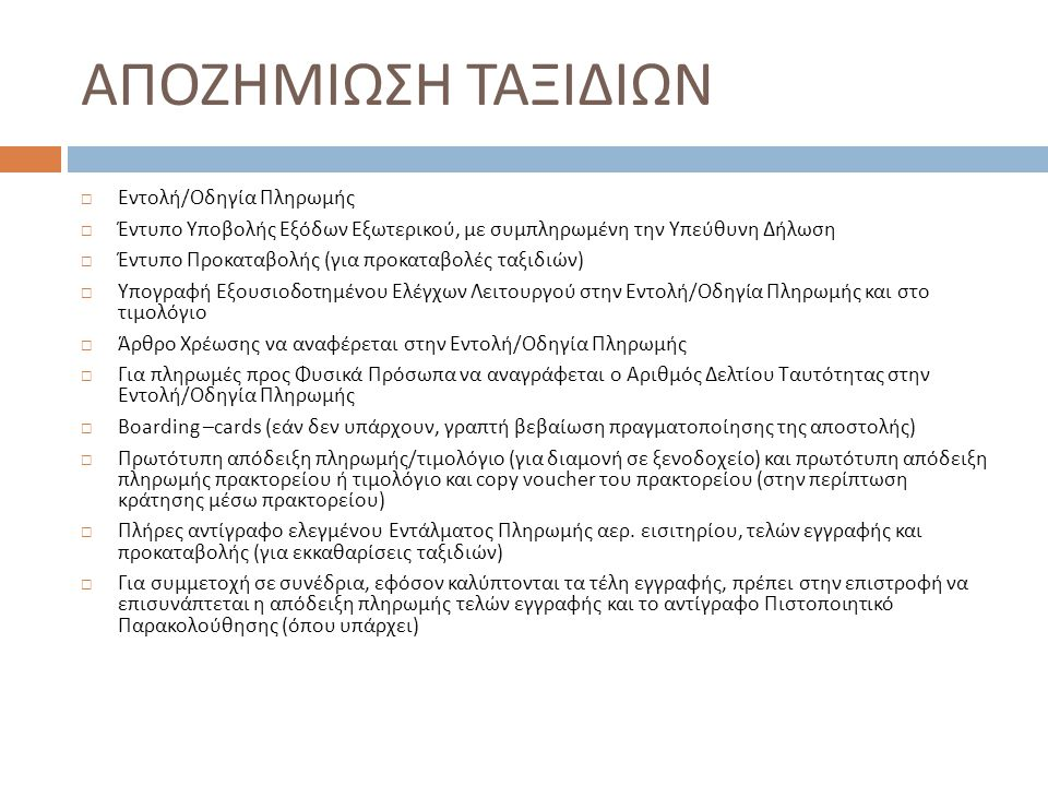 ΑΠΟΖΗΜΙΩΣΗ ΤΑΞΙΔΙΩΝ  Εντολή / Οδηγία Πληρωμής  Έντυπο Υποβολής Εξόδων Εξωτερικού, με συμπληρωμένη την Υπεύθυνη Δήλωση  Έντυπο Προκαταβολής ( για προκαταβολές ταξιδιών )  Υπογραφή Εξουσιοδοτημένου Ελέγχων Λειτουργού στην Εντολή / Οδηγία Πληρωμής και στο τιμολόγιο  Άρθρο Χρέωσης να αναφέρεται στην Εντολή / Οδηγία Πληρωμής  Για πληρωμές προς Φυσικά Πρόσωπα να αναγράφεται ο Αριθμός Δελτίου Ταυτότητας στην Εντολή / Οδηγία Πληρωμής  Boarding –cards ( εάν δεν υπάρχουν, γραπτή βεβαίωση πραγματοποίησης της αποστολής )  Πρωτότυπη απόδειξη πληρωμής/τιμολόγιο (για διαμονή σε ξενοδοχείο) και πρωτότυπη απόδειξη πληρωμής πρακτορείου ή τιμολόγιο και copy voucher του πρακτορείου (στην περίπτωση κράτησης μέσω πρακτορείου)  Πλήρες αντίγραφο ελεγμένου Εντάλματος Πληρωμής αερ.