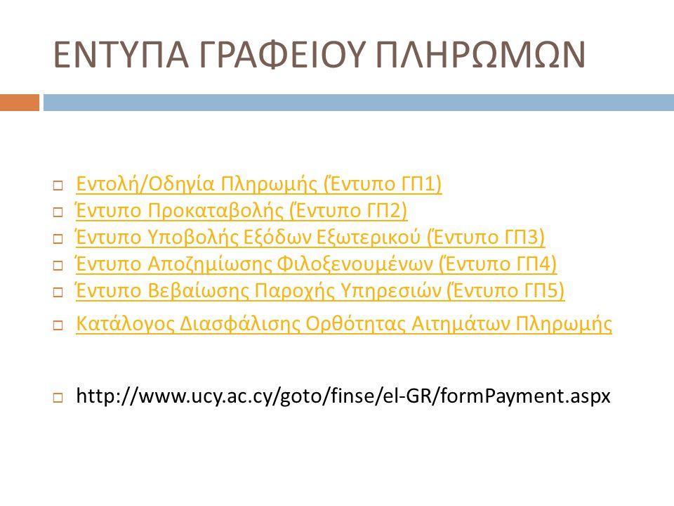 ΕΝΤΥΠΑ ΓΡΑΦΕΙΟΥ ΠΛΗΡΩΜΩΝ  Εντολή / Οδηγία Πληρωμής ( Έντυπο ΓΠ 1) Εντολή / Οδηγία Πληρωμής ( Έντυπο ΓΠ 1)  Έντυπο Προκαταβολής ( Έντυπο ΓΠ 2) Έντυπο Προκαταβολής ( Έντυπο ΓΠ 2)  Έντυπο Υποβολής Εξόδων Εξωτερικού ( Έντυπο ΓΠ 3) Έντυπο Υποβολής Εξόδων Εξωτερικού ( Έντυπο ΓΠ 3)  Έντυπο Αποζημίωσης Φιλοξενουμένων ( Έντυπο ΓΠ 4) Έντυπο Αποζημίωσης Φιλοξενουμένων ( Έντυπο ΓΠ 4)  Έντυπο Βεβαίωσης Παροχής Υπηρεσιών ( Έντυπο ΓΠ 5) Έντυπο Βεβαίωσης Παροχής Υπηρεσιών ( Έντυπο ΓΠ 5)  Κατάλογος Διασφάλισης Ορθότητας Αιτημάτων Πληρωμής Κατάλογος Διασφάλισης Ορθότητας Αιτημάτων Πληρωμής  http://www.ucy.ac.cy/goto/finse/el-GR/formPayment.aspx