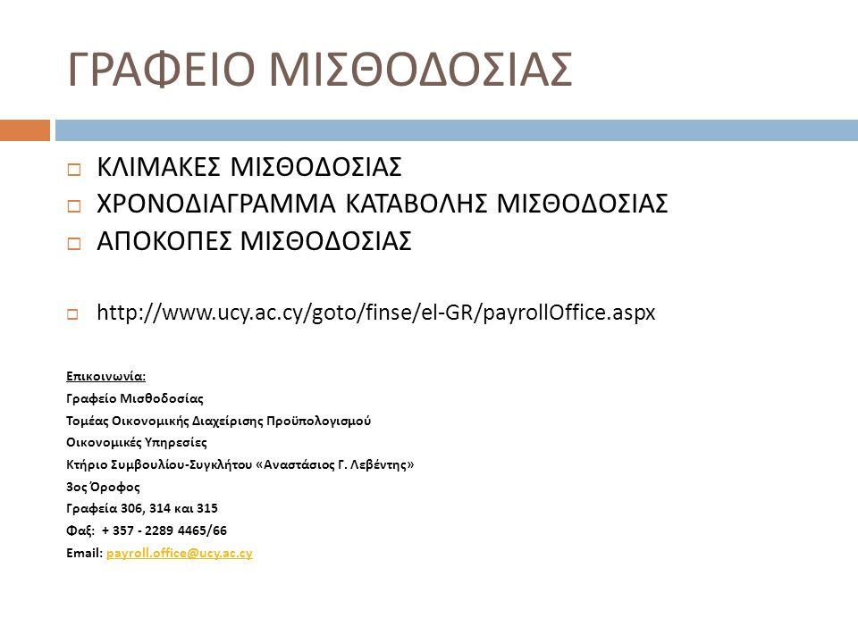 ΓΡΑΦΕΙΟ ΜΙΣΘΟΔΟΣΙΑΣ  ΚΛΙΜΑΚΕΣ ΜΙΣΘΟΔΟΣΙΑΣ  ΧΡΟΝΟΔΙΑΓΡΑΜΜΑ ΚΑΤΑΒΟΛΗΣ ΜΙΣΘΟΔΟΣΙΑΣ  ΑΠΟΚΟΠΕΣ ΜΙΣΘΟΔΟΣΙΑΣ  http://www.ucy.ac.cy/goto/finse/el-GR/payrollOffice.aspx Επικοινωνία : Γραφείο Μισθοδοσίας Τομέας Οικονομικής Διαχείρισης Προϋπολογισμού Οικονομικές Υπηρεσίες Κτήριο Συμβουλίου - Συγκλήτου « Αναστάσιος Γ.