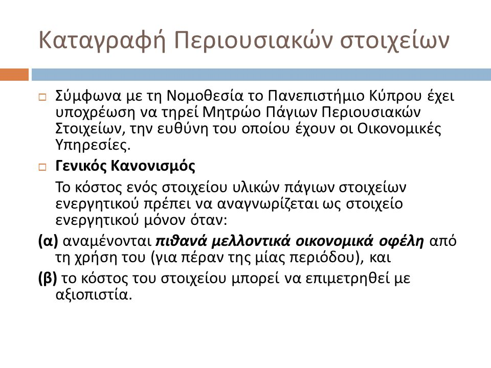 Καταγραφή Περιουσιακών στοιχείων  Σύμφωνα με τη Νομοθεσία το Πανεπιστήμιο Κύπρου έχει υποχρέωση να τηρεί Μητρώο Πάγιων Περιουσιακών Στοιχείων, την ευθύνη του οποίου έχουν οι Οικονομικές Υπηρεσίες.