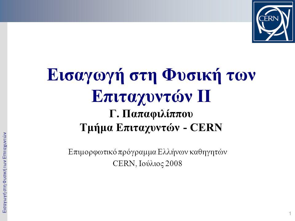 Εισαγωγή στη Φυσική των Επιταχυντών 1 Εισαγωγή στη Φυσική των Επιταχυντών II Γ. Παπαφιλίππου Τμήμα Επιταχυντών - CERN Επιμορφωτικό πρόγραμμα Ελλήνων κ