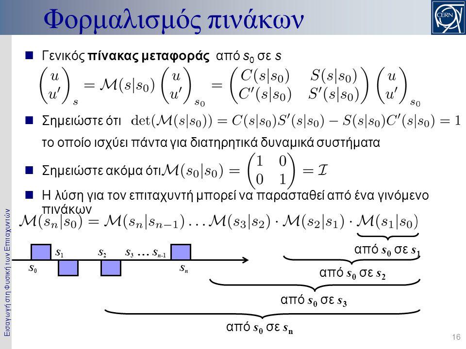 Εισαγωγή στη Φυσική των Επιταχυντών 16  Γενικός πίνακας μεταφοράς από s 0 σε s  Σημειώστε ότι το οποίο ισχύει πάντα για διατηρητικά δυναμικά συστήμα