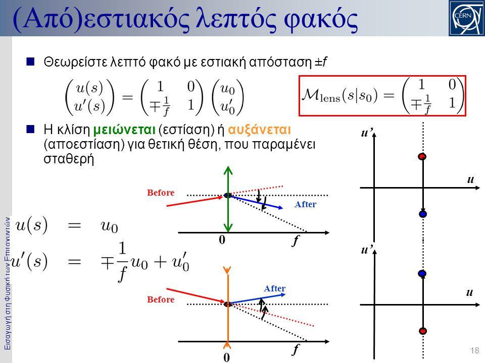 Εισαγωγή στη Φυσική των Επιταχυντών 18 u' u (Από)εστιακός λεπτός φακός u' u 0 f  Θεωρείστε λεπτό φακό με εστιακή απόσταση ±f  Η κλίση μειώνεται (εστ
