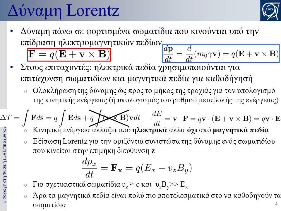 Εισαγωγή στη Φυσική των Επιταχυντών 4 Δύναμη Lorentz •Δύναμη πάνω σε φορτισμένα σωματίδια που κινούνται υπό την επίδραση ηλεκτρομαγνητικών πεδίων ή •Στους επιταχυντές: ηλεκτρικά πεδία χρησιμοποιούνται για επιτάχυνση σωματιδίων και μαγνητικά πεδία για καθοδήγησή o Ολοκλήρωση της δύναμης ώς προς το μήκος της τροχιάς για τον υπολογισμό της κινητικής ενέργειας (ή υπολογισμός του ρυθμού μεταβολής της ενέργειας) ή o Κινητική ενέργεια αλλάζει από ηλεκτρικά αλλά όχι από μαγνητικά πεδία o Εξίσωση Lorentz για την οριζόντια συνιστώσα της δύναμης ενός σωματιδίου που κινείται στην επιμήκη διεύθυνση z o Για σχετικιστικά σωματίδια υ z ≈ c και υ z Β y >> Ε x o Άρα τα μαγνητικά πεδία είναι πολύ πιο αποτελεσματικά στο να καθοδηγούν τα σωματίδια