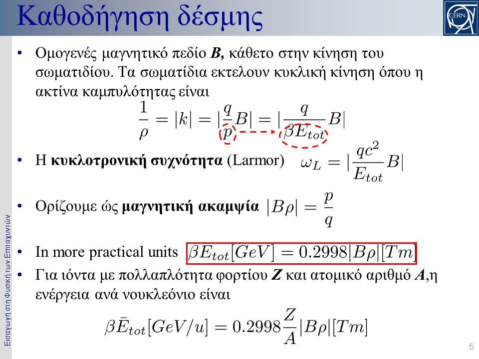 Εισαγωγή στη Φυσική των Επιταχυντών 5 Καθοδήγηση δέσμης •Ομογενές μαγνητικό πεδίο B, κάθετο στην κίνηση του σωματιδίου. Τα σωματίδια εκτελουν κυκλική