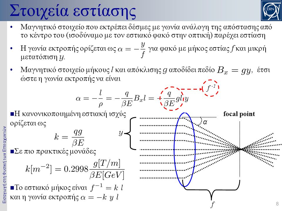Εισαγωγή στη Φυσική των Επιταχυντών 8 •Μαγνητικό στοιχείο που εκτρέπει δέσμες με γωνία ανάλογη της απόστασης από το κέντρο του (ισοδύναμο με τον εστιακό φακό στην οπτική) παρέχει εστίαση •Η γωνία εκτροπής ορίζεται ως, για φακό με μήκος εστίας f και μικρή μετατόπιση y.