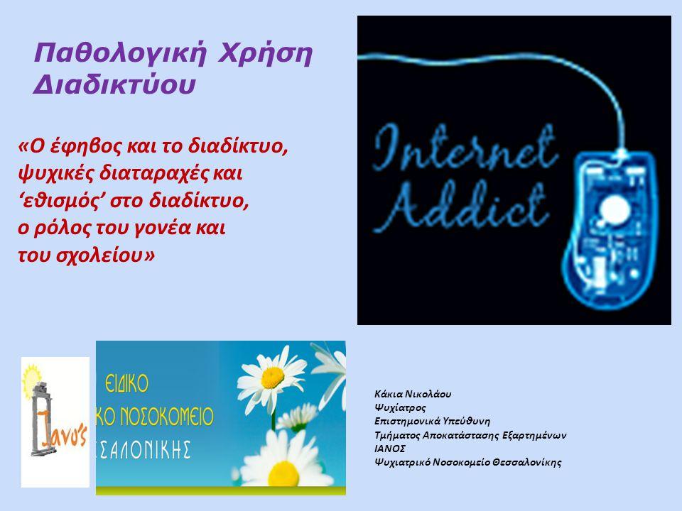 Παθολογική Χρήση Διαδικτύου «Ο έφηβος και το διαδίκτυο, ψυχικές διαταραχές και 'εθισμός' στο διαδίκτυο, ο ρόλος του γονέα και του σχολείου» Κάκια Νικολάου Ψυχίατρος Επιστημονικά Υπεύθυνη Τμήματος Αποκατάστασης Εξαρτημένων ΙΑΝΟΣ Ψυχιατρικό Νοσοκομείο Θεσσαλονίκης