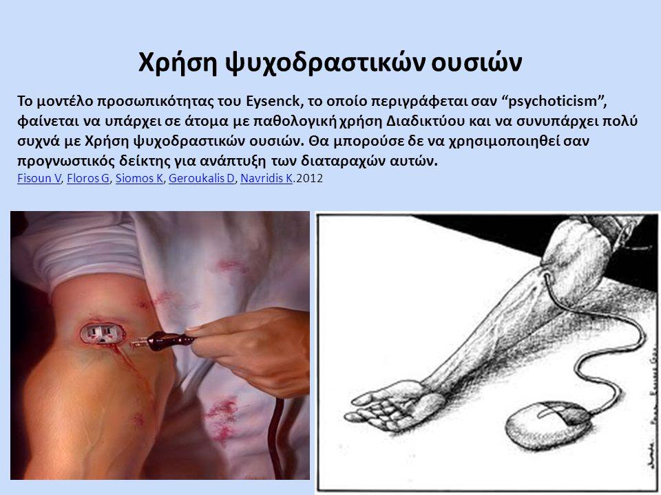 Χρήση ψυχοδραστικών ουσιών Το μοντέλο προσωπικότητας του Eysenck, το οποίο περιγράφεται σαν psychoticism , φαίνεται να υπάρχει σε άτομα με παθολογική χρήση Διαδικτύου και να συνυπάρχει πολύ συχνά με Χρήση ψυχοδραστικών ουσιών.