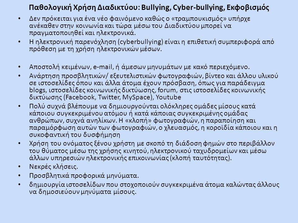 Παθολογική Χρήση Διαδικτύου: Bullying, Cyber-bullying, Εκφοβισμός • Δεν πρόκειται για ένα νέο φαινόμενο καθώς ο «τραμπουκισμός» υπήρχε ανέκαθεν στην κοινωνία και τώρα μέσω του Διαδικτύου μπορεί να πραγματοποιηθεί και ηλεκτρονικά.