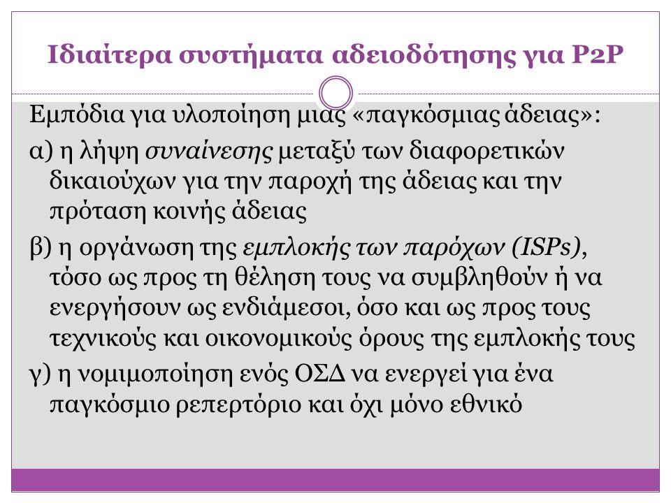 Ιδιαίτερα συστήματα αδειοδότησης για P2P Εμπόδια για υλοποίηση μιας «παγκόσμιας άδειας»: α) η λήψη συναίνεσης μεταξύ των διαφορετικών δικαιούχων για τ