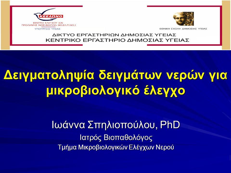 Δειγματοληψία δειγμάτων νερών για μικροβιολογικό έλεγχο Ιωάννα Σπηλιοπούλου, PhD Ιατρός Βιοπαθολόγος Τμήμα Μικροβιολογικών Ελέγχων Νερού