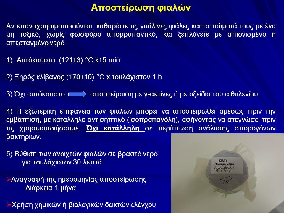 Δεξαμενές παροχής (συμπεριλαμβανόμενων πύργων νερού) στα πλαίσια δικτύου σωληνώσεων (ISO 5667-5:2006) Δειγματοληψία συνήθως από ειδική & αποκλειστική βρύση στην έξοδο, με σαφή επισήμανση, ικανή να αποστειρωθεί με φλόγιστρο Σπανιότερα δειγματοληψία με εμβάπτιση  Γενικά, 2 ή 3 min ελεύθερης ροής (έκπλυση στάσιμου νερού)  Εάν αυτό δεν επαρκεί ή λίγος όγκος νερού εντός δεξαμενής, υπολογίστε τον όγκο του νερού που πρέπει να απομακρυνθεί από τον αγωγό, κάντε μια εκτίμηση του χρόνου έκπλυσης που απαιτείται με έναν κατάλληλο ρυθμό έκπλυσης χρόνος ξεπλύματος πενταπλάσιο αυτής της τιμής ΌΜΩΣ <1% όγκου νερού δεξαμενής να εκπλυθεί  Όταν η δεξαμενή είναι κάτω από το έδαφος, παρακολούθηση της θερμοκρασίας του νερού κατά την έκπλυση