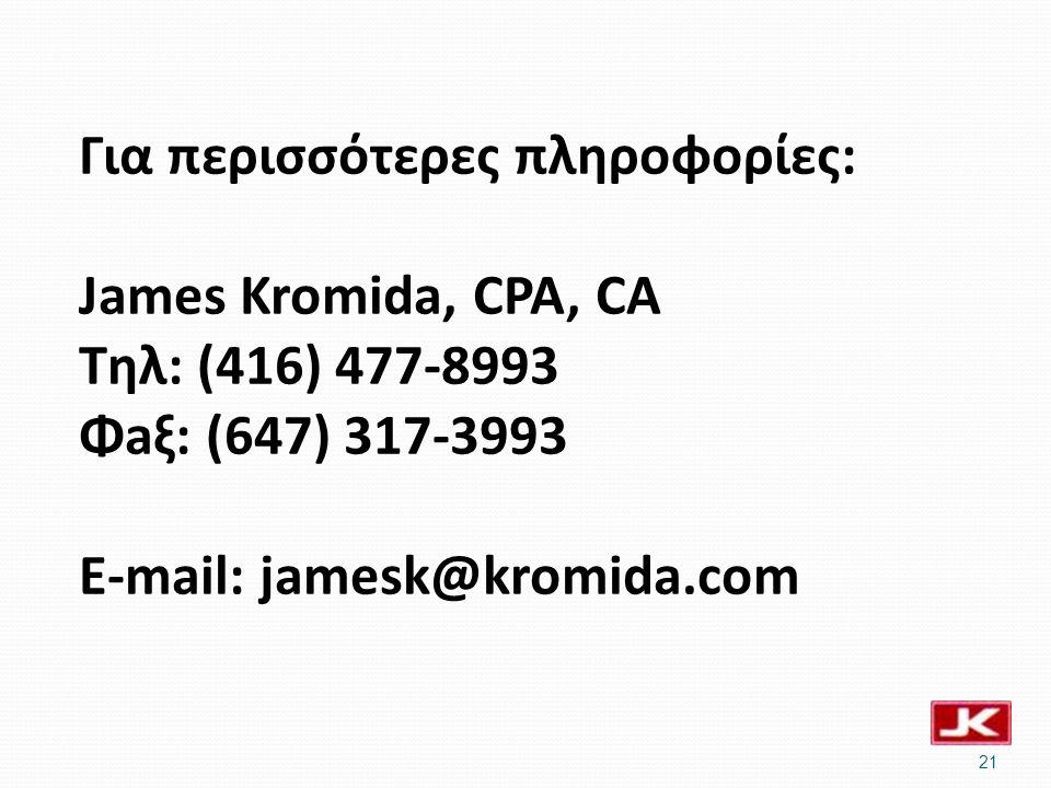 Για περισσότερες πληροφορίες: James Kromida, CPA, CA Tηλ: (416) 477-8993 Φaξ: (647) 317-3993 E-mail: jamesk@kromida.com 21