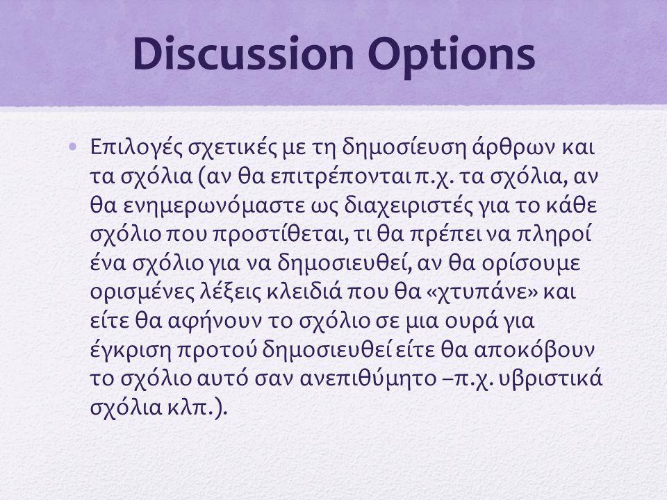 Discussion Options •Επιλογές σχετικές με τη δημοσίευση άρθρων και τα σχόλια (αν θα επιτρέπονται π.χ. τα σχόλια, αν θα ενημερωνόμαστε ως διαχειριστές γ