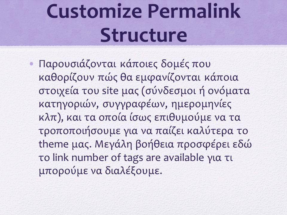 Customize Permalink Structure •Παρουσιάζονται κάποιες δομές που καθορίζουν πώς θα εμφανίζονται κάποια στοιχεία του site μας (σύνδεσμοι ή ονόματα κατηγ