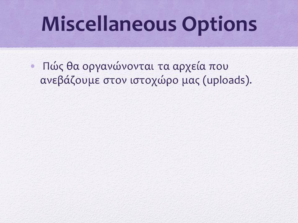 Miscellaneous Options • Πώς θα οργανώνονται τα αρχεία που ανεβάζουμε στον ιστοχώρο μας (uploads).