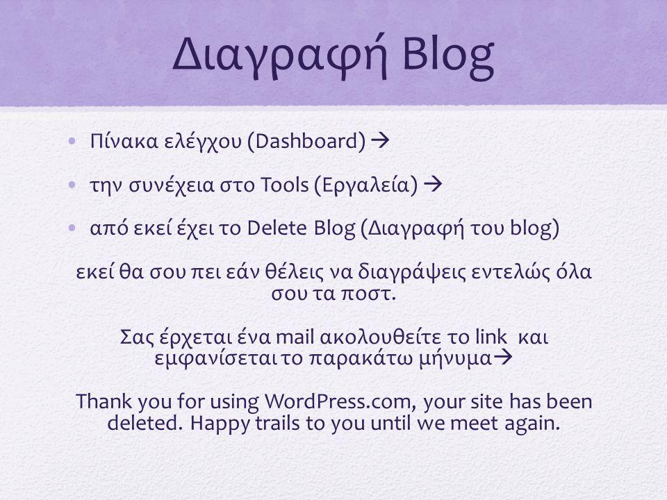 Διαγραφή Blog •Πίνακα ελέγχου (Dashboard)  •την συνέχεια στο Tools (Εργαλεία)  •από εκεί έχει το Delete Blog (Διαγραφή του blog) εκεί θα σου πει εάν