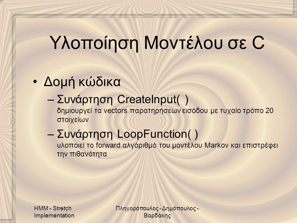 HMM - Stretch Implementation Πληγορόπουλος - Δημόπουλος - Βαρδάκης Υλοποίηση Μοντέλου σε C •Δομή κώδικα –Συνάρτηση CreateInput( ) δημιουργεί τα vectors παρατηρήσεων εισόδου με τυχαίο τρόπο 20 στοιχείων –Συνάρτηση LoopFunction( ) υλοποιεί το forward αλγόριθμό του μοντέλου Markov και επιστρέφει την πιθανότητα