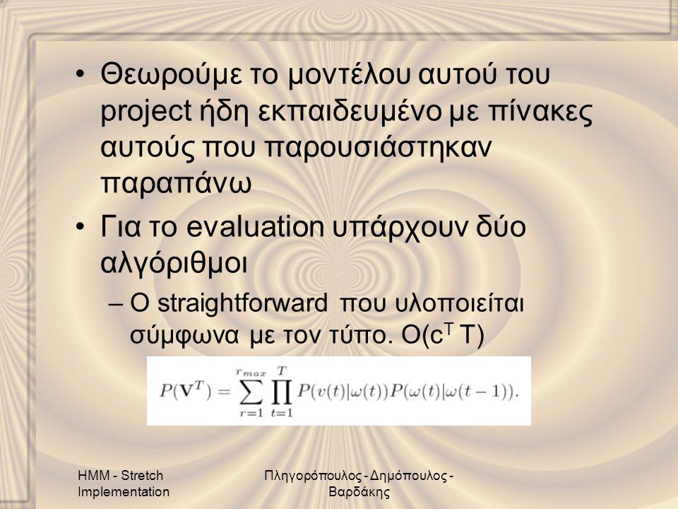 HMM - Stretch Implementation Πληγορόπουλος - Δημόπουλος - Βαρδάκης •Θεωρούμε το μοντέλου αυτού του project ήδη εκπαιδευμένο με πίνακες αυτούς που παρουσιάστηκαν παραπάνω •Για το evaluation υπάρχουν δύο αλγόριθμοι –Ο straightforward που υλοποιείται σύμφωνα με τον τύπο.