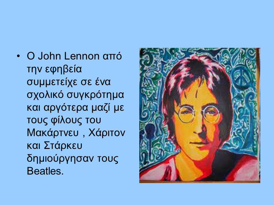 •Ο John Lennon από την εφηβεία συμμετείχε σε ένα σχολικό συγκρότημα και αργότερα μαζί με τους φίλους του Μακάρτνευ, Χάριτον και Στάρκευ δημιούργησαν τ